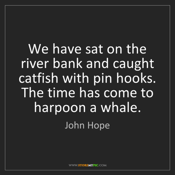 John Hope: We have sat on the river bank and caught catfish with...