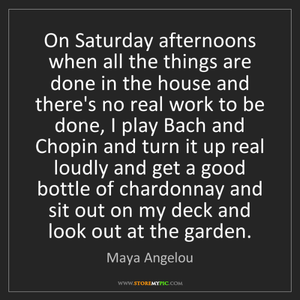 Maya Angelou: On Saturday afternoons when all the things are done in...