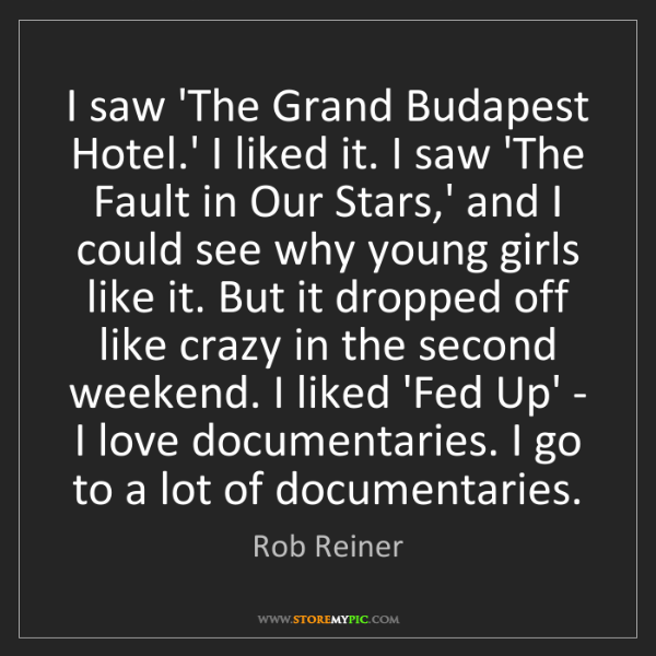 Rob Reiner: I saw 'The Grand Budapest Hotel.' I liked it. I saw 'The...