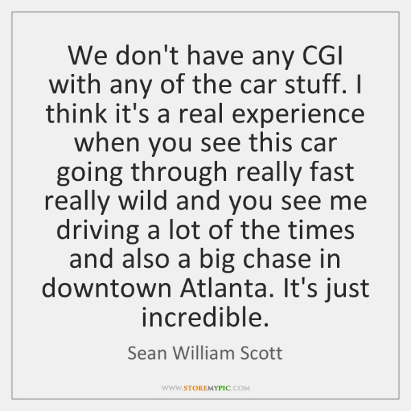 We don't have any CGI with any of the car stuff. I ...