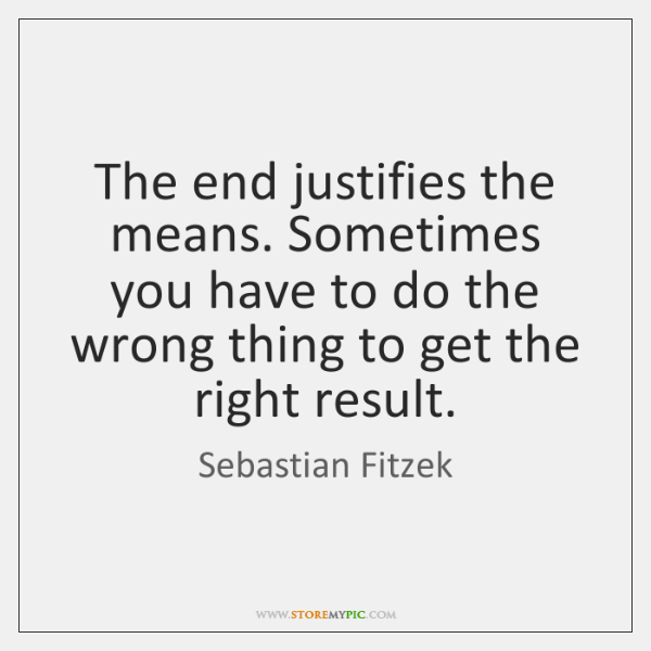 The end justifies the means. Sometimes you have to do the wrong ...