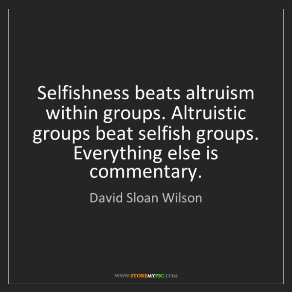 David Sloan Wilson: Selfishness beats altruism within groups. Altruistic...