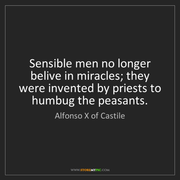 Alfonso X of Castile: Sensible men no longer belive in miracles; they were...