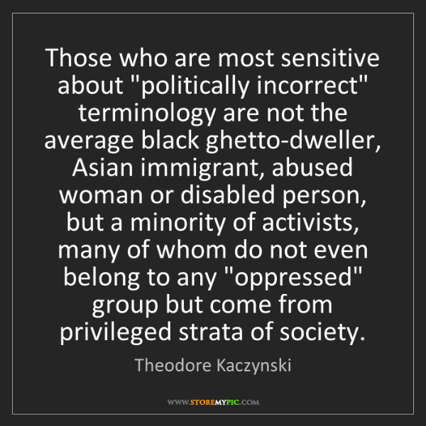 """Theodore Kaczynski: Those who are most sensitive about """"politically incorrect""""..."""