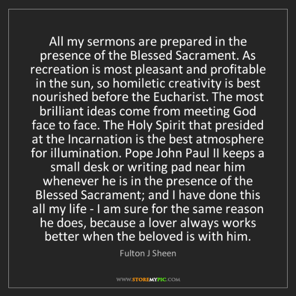 Fulton J Sheen: All my sermons are prepared in the presence of the Blessed...