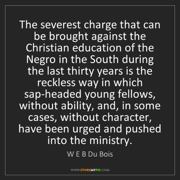 W E B Du Bois: The severest charge that can be brought against the Christian...