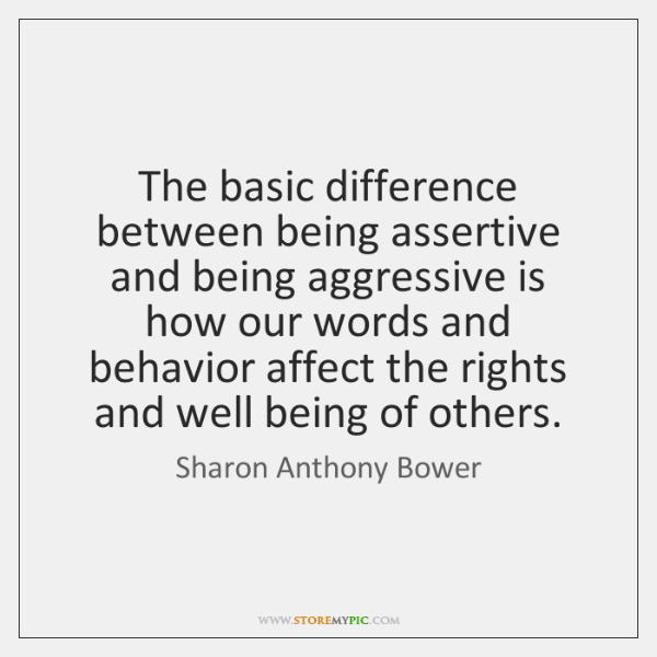 The basic difference between being assertive and being aggressive is how our ...