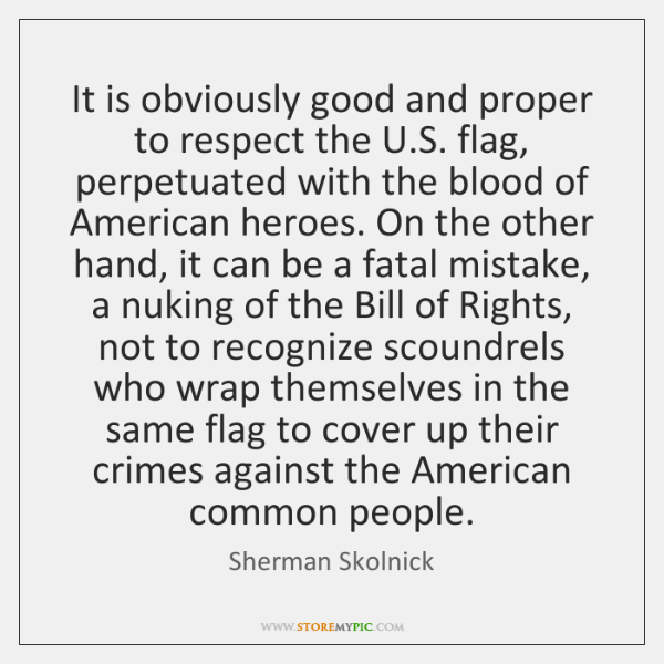 It is obviously good and proper to respect the U.S. flag, ...