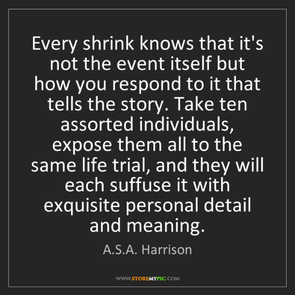 A.S.A. Harrison: Every shrink knows that it's not the event itself but...