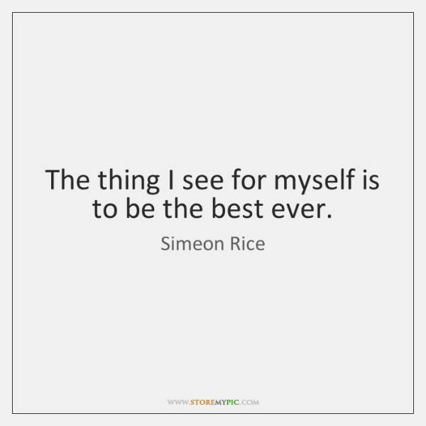 The thing I see for myself is to be the best ever.