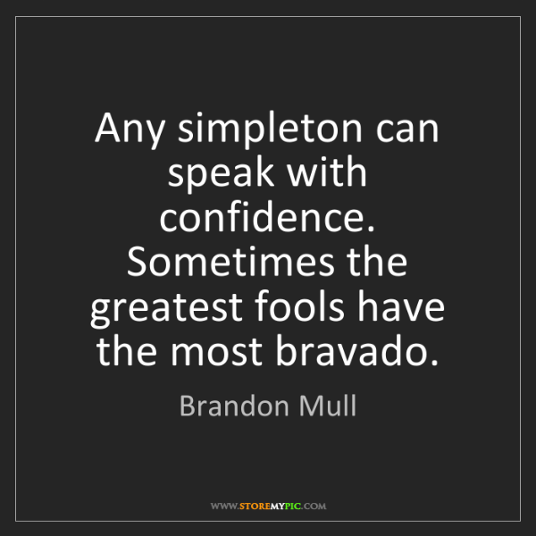 Brandon Mull: Any simpleton can speak with confidence. Sometimes the...