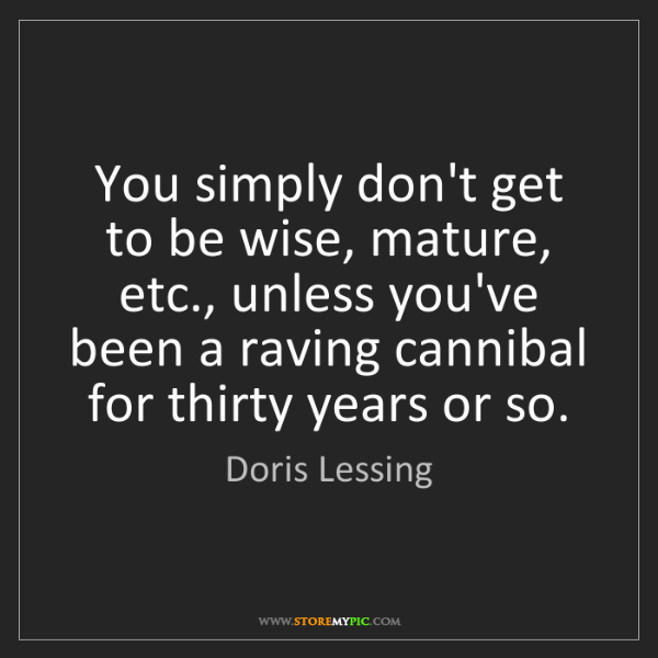 Doris Lessing: You simply don't get to be wise, mature, etc., unless...