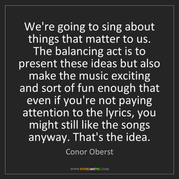 Conor Oberst: We're going to sing about things that matter to us. The...