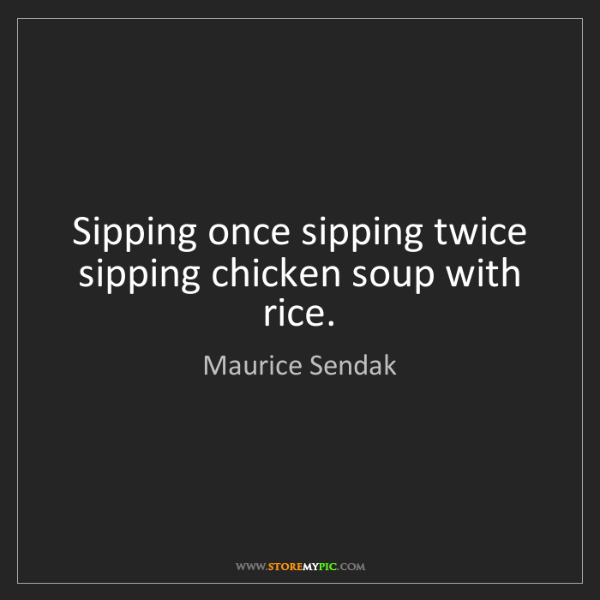 Maurice Sendak: Sipping once sipping twice sipping chicken soup with...