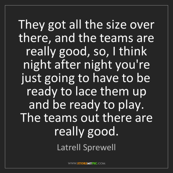 Latrell Sprewell: They got all the size over there, and the teams are really...
