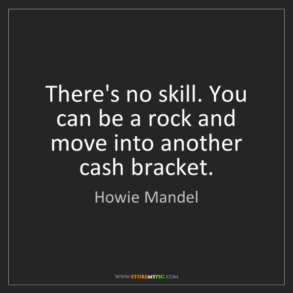 Howie Mandel: There's no skill. You can be a rock and move into another...