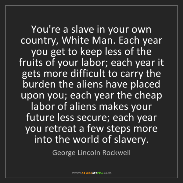 George Lincoln Rockwell: You're a slave in your own country, White Man. Each year...