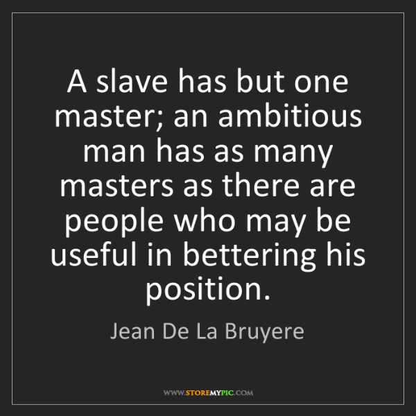 Jean De La Bruyere: A slave has but one master; an ambitious man has as many...