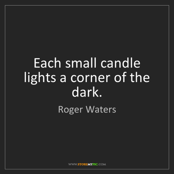 Roger Waters: Each small candle lights a corner of the dark.