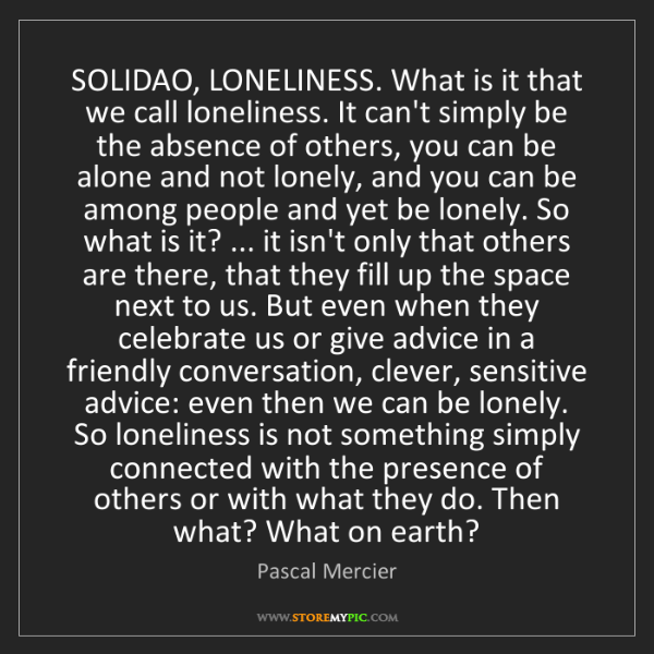Pascal Mercier: SOLIDAO, LONELINESS. What is it that we call loneliness....