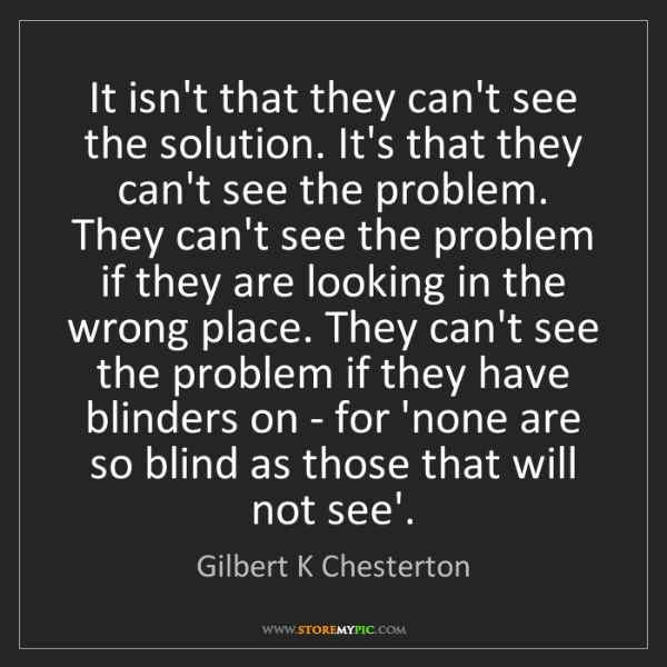 Gilbert K Chesterton: It isn't that they can't see the solution. It's that...