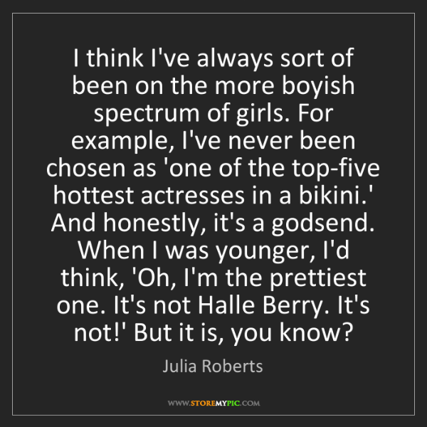 Julia Roberts: I think I've always sort of been on the more boyish spectrum...