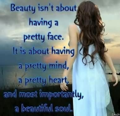 Beauty isnt about having a pretty face it is about having a pretty mind a pretty heart an