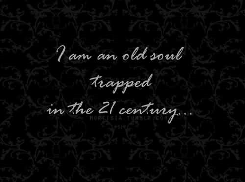 I am an old soul trapped in the 21 century - StoreMyPic