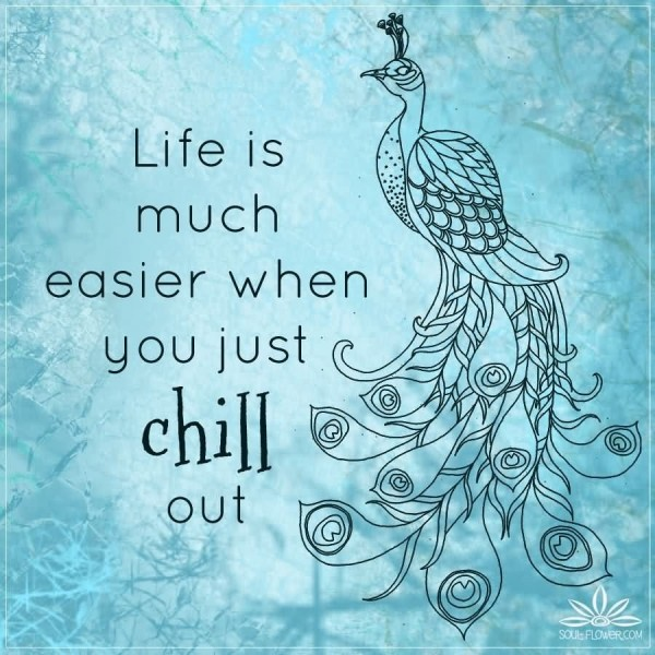 Life is much easier when you just chill out