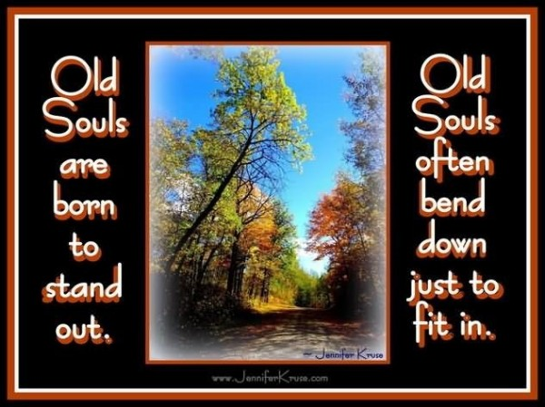 Old souls are born to stand out old souls often bend down just fit in