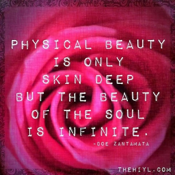 Physical beauty is only skin deep but the beauty of the soul is infinite