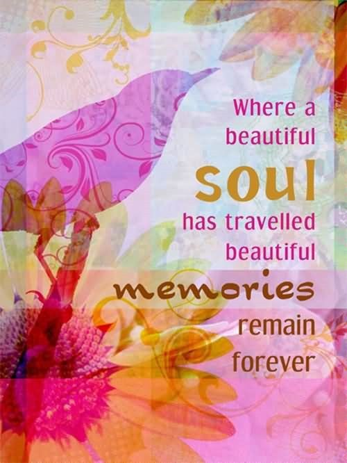 Where a beautiful soul has travelled beautiful memories remain forever