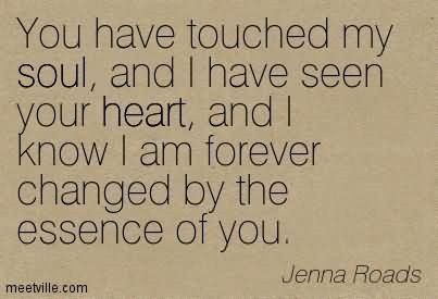 You Have Touched My Soul And I Have Seen Your Heart And I Know I Am
