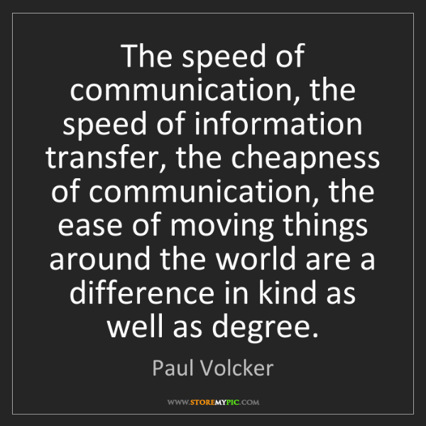 Paul Volcker: The speed of communication, the speed of information...