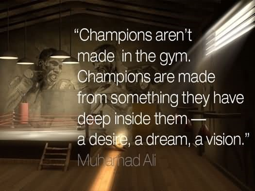 Champions arent made in the gym champions are made from something they have deep inside