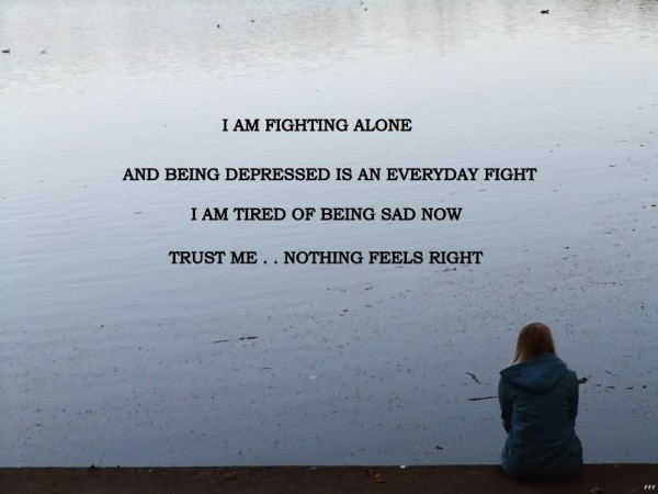 I am fighting alone and being depressed is an everyday fight i am tried of being sad no