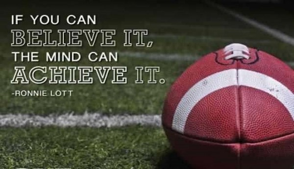 If you can belive it the mind can achieve it ronnie lott