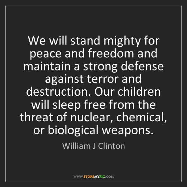 William J Clinton: We will stand mighty for peace and freedom and maintain...