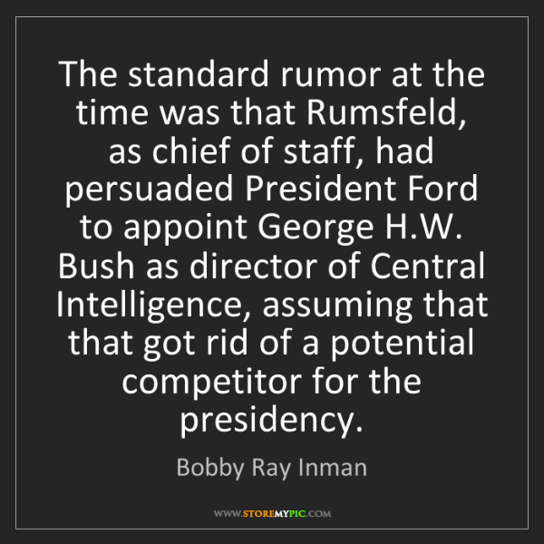 Bobby Ray Inman: The standard rumor at the time was that Rumsfeld, as...
