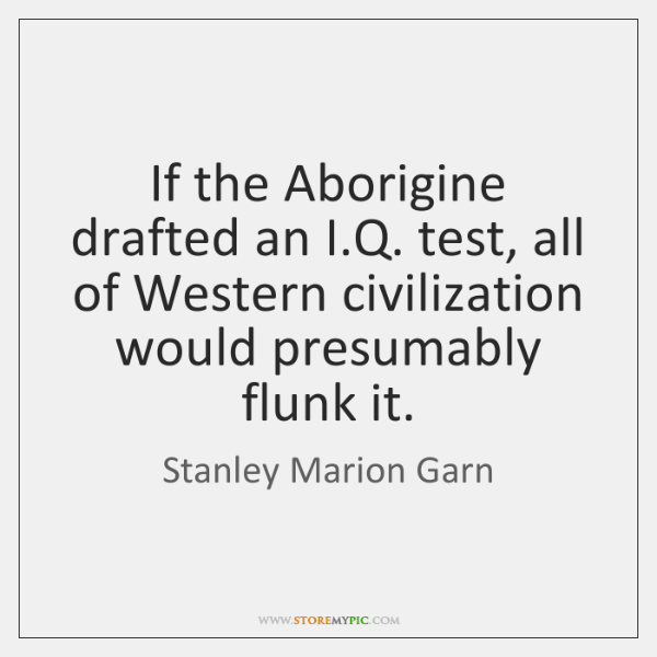 If the Aborigine drafted an I.Q. test, all of Western civilization ...