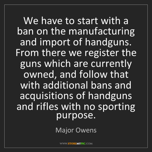 Major Owens: We have to start with a ban on the manufacturing and...