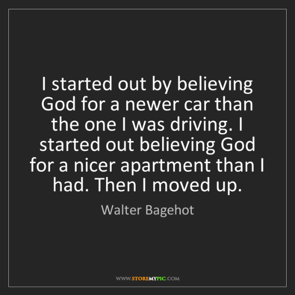 Walter Bagehot: I started out by believing God for a newer car than the...