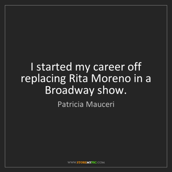 Patricia Mauceri: I started my career off replacing Rita Moreno in a Broadway...