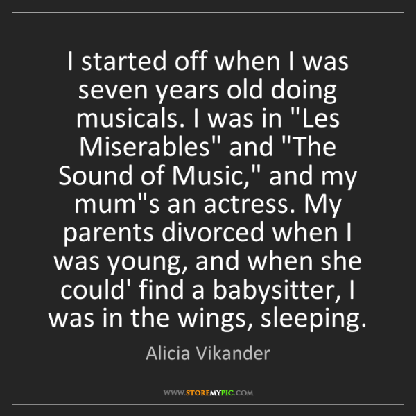 Alicia Vikander: I started off when I was seven years old doing musicals....
