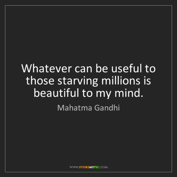 Mahatma Gandhi: Whatever can be useful to those starving millions is...