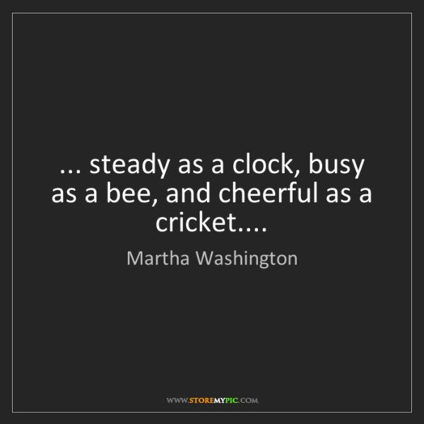 Martha Washington: ... steady as a clock, busy as a bee, and cheerful as...