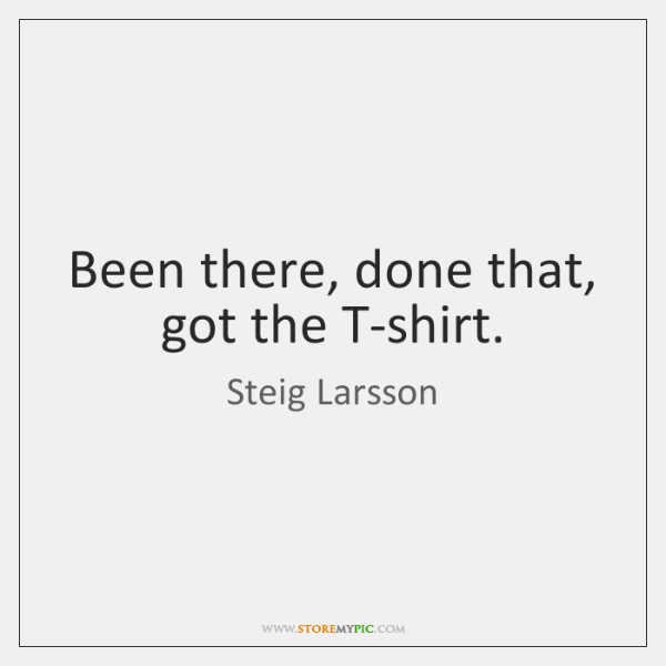 Been there, done that, got the T-shirt.