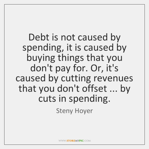 Debt is not caused by spending, it is caused by buying things ...