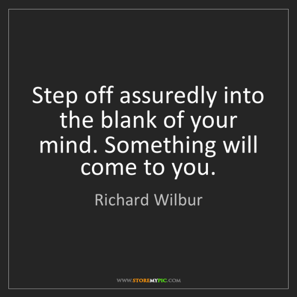 Richard Wilbur: Step off assuredly into the blank of your mind. Something...