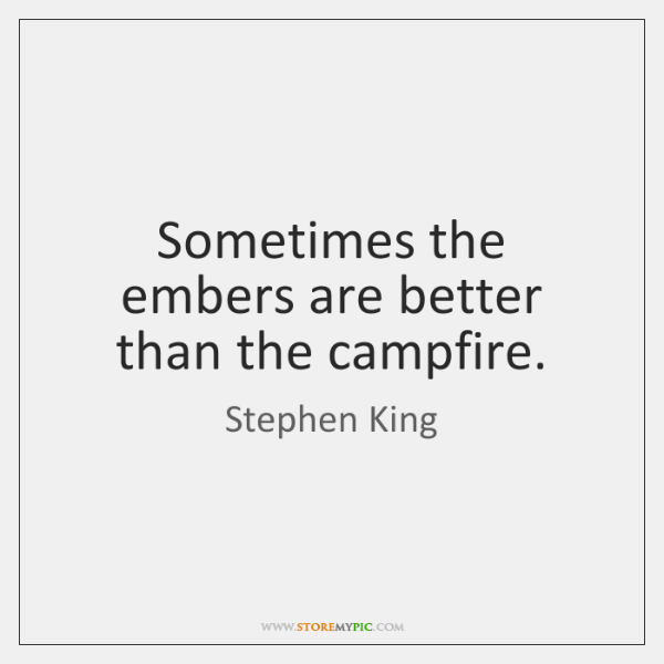 Sometimes the embers are better than the campfire.